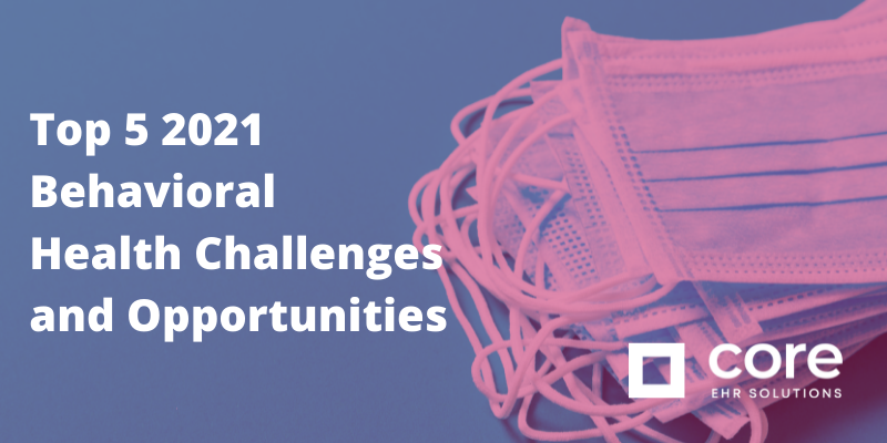 Top 5 2021 Behavioral Health Challenges and Opporunties